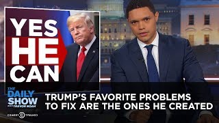 Trump's Favorite Problems to Fix Are the Ones He Created | The Daily Show