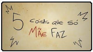 5 COISAS QUE SÓ MÃE FAZ