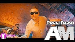 AM - DAWAJ DAWAJ (Official HD Video) NOWOŚĆ 2017