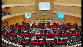 إصلاح منظمة الاتحاد الإفريقي: المقاربة المغربية في مواجهة مقاربة الجزائر والبوليساريو