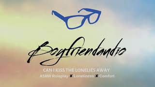 Can I Kiss the Lonelies Away? [Friend to Boyfriend Roleplay] ASMR