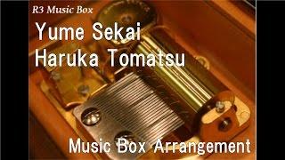Yume Sekai/Haruka Tomatsu [Music Box] (Anime