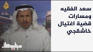 سيناريوهات - ارتدادات جريمة قتل خاشقجي على السعودية مع سعد الفقيه