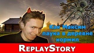 ReplayStory: Как Максим паука в деревне кормил
