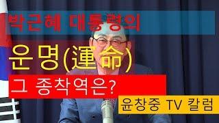 박근혜 대통령의 운명(運命), 그 종착역은? 윤창중 TV 칼럼(2017.10.17)