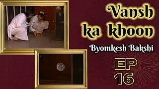 Byomkesh Bakshi: Ep#16  Vansh Ka Khoon