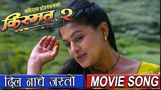 New Nepali Movie Song ||  DIL NACHE JASTO || KISMAT 2 || किस्मत २ || Full HD
