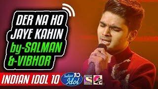 Der Na Ho Jaye Kahin - Salman Ali - Indian Idol 10 - Neha Kakkar - 8 December 2018