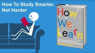 How To Study Smarter, Not Harder - From How We Learn by Benedict Carey