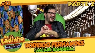 RODRIGO FERNANDES (JACARÉ BANGUELA) - PARTE 2 | De Ladinho com Matheus Ceará | 12