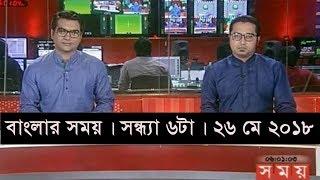বাংলার সময়   সন্ধ্যা ৬টা   ২৬ মে ২০১৮    Somoy tv News Today   Latest Bangladesh News