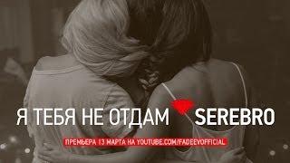 SEREBRO - Я ТЕБЯ НЕ ОТДАМ