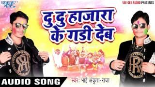 Superhit Song - Du Du Hazara Ke Gadi - Khati Gawai Holi - Ankush Raja - Bhojpuri Hot Holi Songs 2017