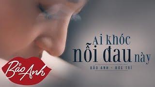 Ai Khóc Nỗi Đau Này | Bảo Anh (Official Video)