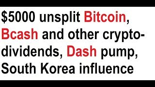 $5000 unsplit Bitcoin, Bcash and other crypto-dividends, Dash pump, Korea influence
