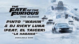 "Pinto ""Wahin"" & DJ Ricky Luna - La Habana (feat. El Taiger) (The Fate of the Furious: The Album)"