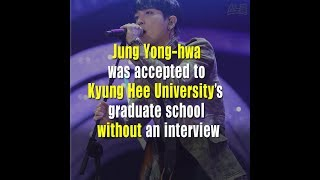 Jung Yong hwa was accepted to Kyung Hee University's graduate school without an interview