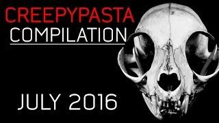 CREEPYPASTA COMPILATION- JULY 2016