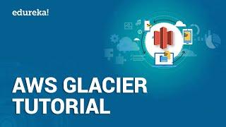 AWS Glacier Tutorial | Introduction to Amazon Glacier | AWS Training | Edureka