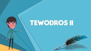 What is Tewodros II? Explain Tewodros II, Define Tewodros II, Meaning of Tewodros II