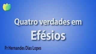 Quatro verdades em Efésios - Pr Hernandes Dias Lopes