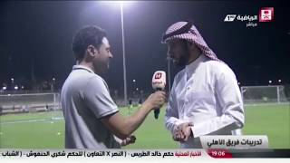 تغطية القناة الرياضية لتدريبات النادي الأهلي _ لقاء مع مدير المركز الإعلامي ماجد الفهمي