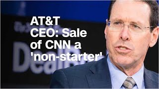 AT&T CEO: Sale of CNN a 'non-starter'