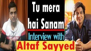Tu mera hai Sanam   Interview with Altaf Sayyed