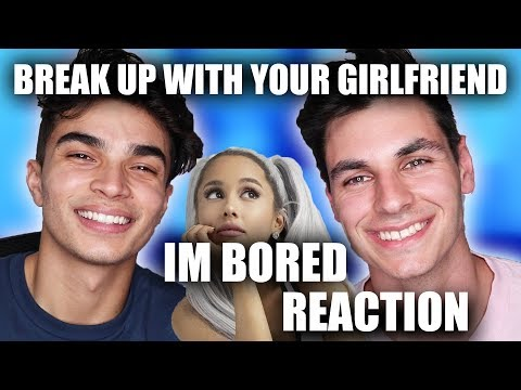 ARIANA GRANDE BREAK UP WITH YOUR GIRLFRIEND IM BORED REACTION