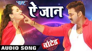 इस साल का Pawan Singh का सबसे बड़ा गाना 2018 - Ae Jaan - (WANTED ० वांटेड ) - Bhojpuri Hit Songs