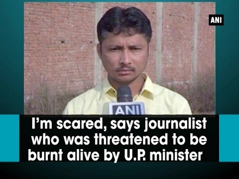'I'm scared for my life', says journalist who was threatened to be burned alive by U.P. minister