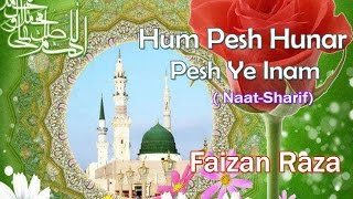 HD New Naat Sharif || Hum Pesh Hunar Pesh Ye Inam Karenge || Faizan Raza