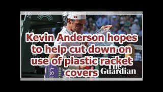 Kevin Anderson hopes to help cut down on use of plastic racket covers