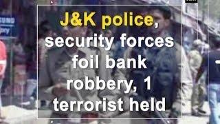 J&K police, security foil bank robbery, 1 terrorist held - Jammu and Kashmir News