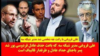 علی فروغی مدیر شبکه سه، که باعث حذف عادل فردوسی پور شد پسر باجناق حداد عادل و طرفدار قالیباف است