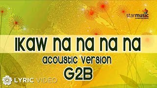 G2B Boys - Ikaw Na Na Na Na Acoustic Version (Official Lyric Video)