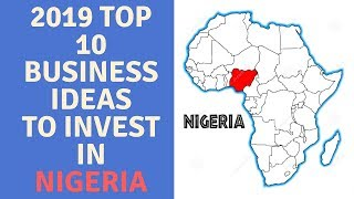 2019 Top 10 Business Ideas To Invest in NIGERIA (2019), doing business in nigeria, business in a