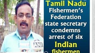 Tamil Nadu Fishermen's Federation state secretary condemns arrest of six Indian fishermen