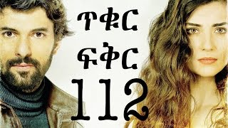 Tikur Fikir Part 112 / ጥቁር ፍቅር ክፍል 112