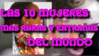 LAS 10 MUJERES MAS EXTRAÑAS Y RARAS DEL MUNDO - 8cho