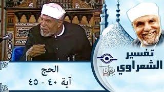 الشيخ الشعراوي | تفسير سورة الحج، (آية ٤٠-٤٥)