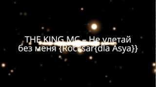 THE KING MC -- Не улетай без меня {Rocksar{dla Asya}}