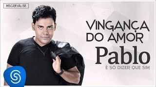 Pablo - Vingança do Amor (É Só Dizer Que Sim) [Áudio Oficial]