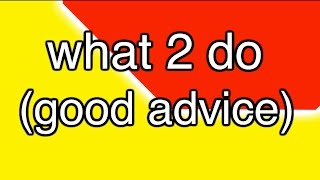 what 2 do (good advice)