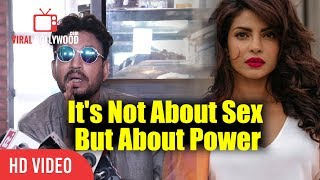 Irrfan Khan Reaction On Priyanka Chopra's Comment It's Not About Sex, But About Power