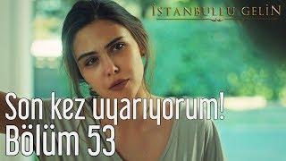 İstanbullu Gelin 53. Bölüm (Sezon Finali) - Son Kez Uyarıyorum!