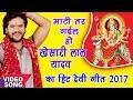 खेसारी लाल यादव का इस साल का हिट देवी गीत - माटी तर गइल हो - Mai Ghar Ghar Pujali - Devi Geet 2017