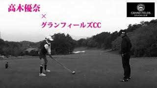 明日へのティーショット【高木優奈がグランフィールズCCに挑む①】