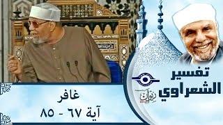 الشيخ الشعراوي | تفسير سورة غافر، (آية ٦٧-٨٥)