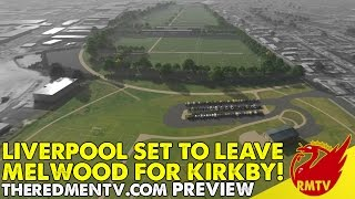 Liverpool Set To Leave Melwood For Kirkby! | RMTV Preview